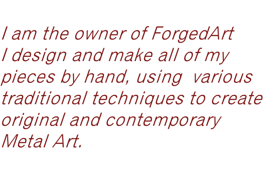 Hi,  I am the owner of ForgedArt  I design and make all of my  pieces by hand, using  various  traditional techniques to create  original and contemporary  Metal Art.   Louise Smith B.A. Hons
